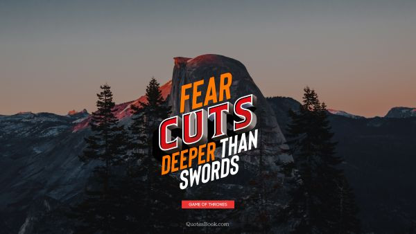 Wisdom Quote - Fear cuts deeper than swords. George R.R. Martin