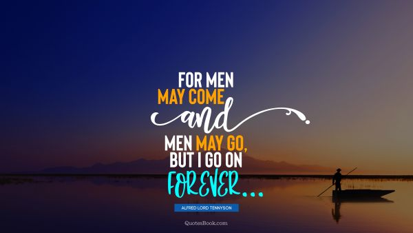 Wisdom Quote - For men may come and men may go, but I go on forever. Alfred Lord Tennyson
