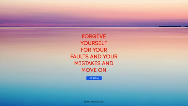 Forgive yourself for your faults and your mistakes and move on