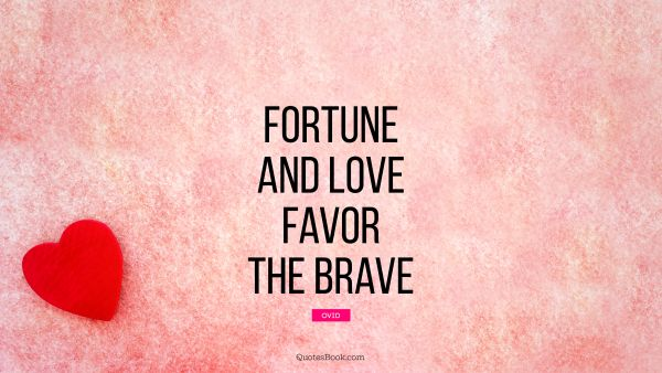 Fortune and love favor the brave
