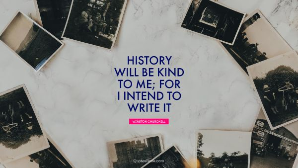 History will be kind to me; for I intend to write it