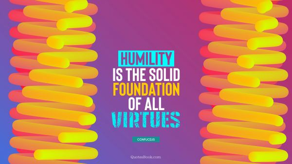 Wisdom Quote - Humility is the solid foundation of all virtues. Confucius