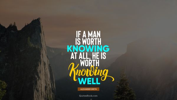 If a man is worth knowing at all, he is worth knowing well