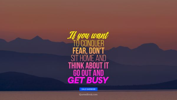 If you want to conquer fear, don't sit home and think about it Go out and get busy