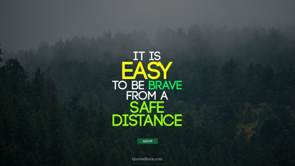 It is easy to be brave from a safe distance
