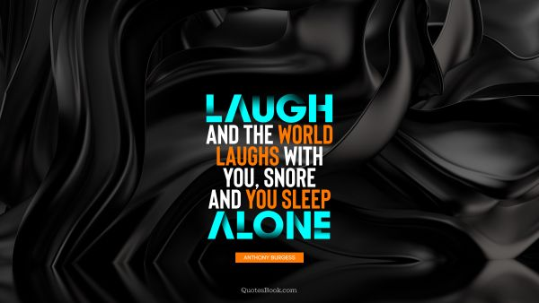 Laugh and the world laughs with you, snore and you sleep alone