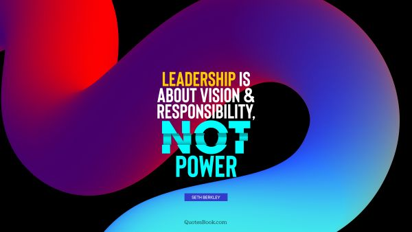 Wisdom Quote - Leadership is about vision and responsibility, not power. Seth Berkley