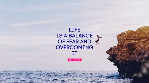 Life is a balance of fear and overcoming it