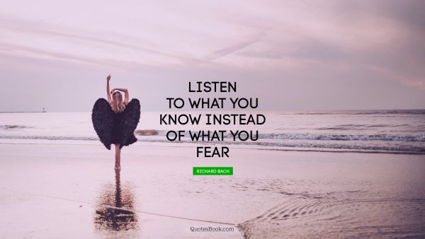 Listen to what you know instead of what you fear