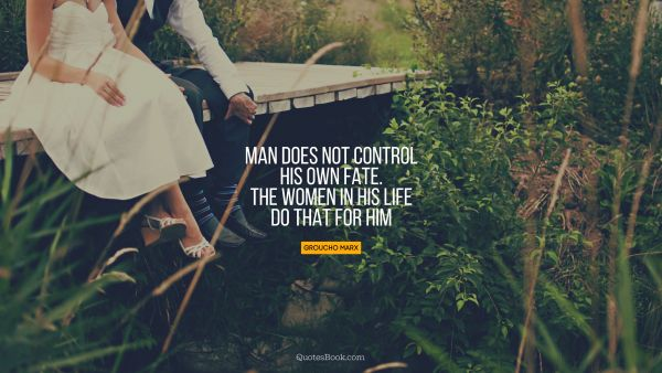 Man does not control his own fate. The women in his life do that for him