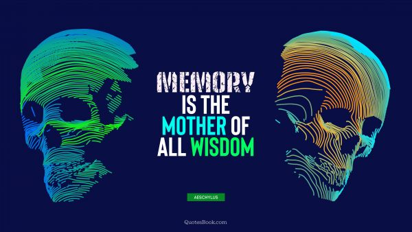 Wisdom Quote - Memory is the mother of all wisdom. Aeschylus