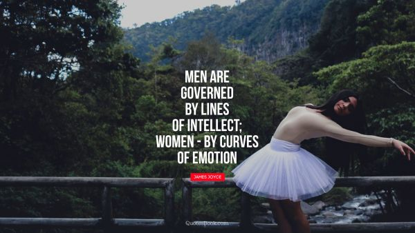 Men are governed by lines of intellect - women: by curves of emotion