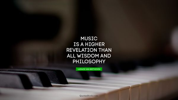 Music is a higher revelation than all wisdom and philosophy