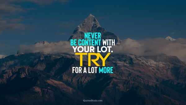 Wisdom Quote - Never be content with your lot. Try for a lot more. Unknown Authors