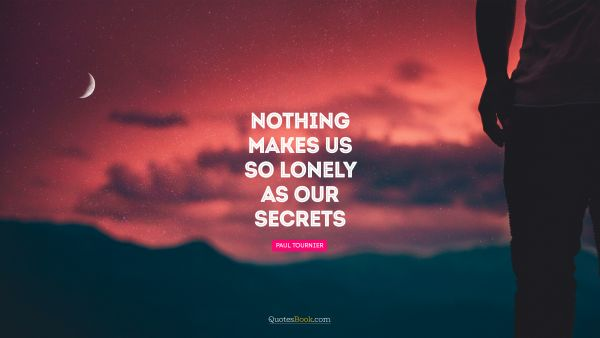 Nothing makes us so lonely as our secrets