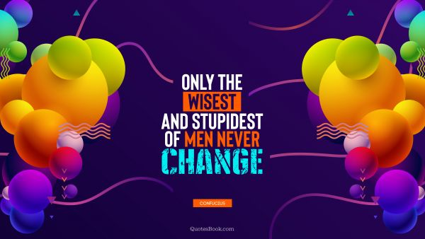 Wisdom Quote - Only the wisest and stupidest of men never change. Confucius