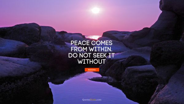 Peace comes from within. Do not seek it without