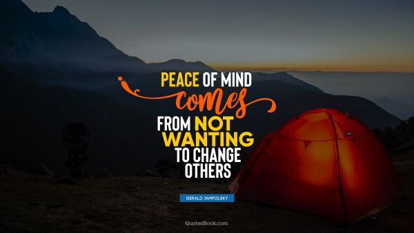 Peace of mind comes from not wanting to change others