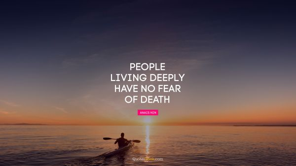 People living deeply have no fear of death