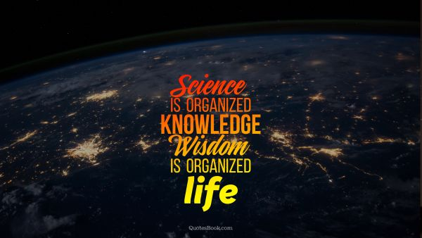 Science is organized knowledge. Wisdom is organized life