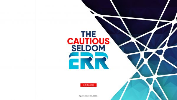 QUOTES BY Quote - The cautious seldom err. Confucius