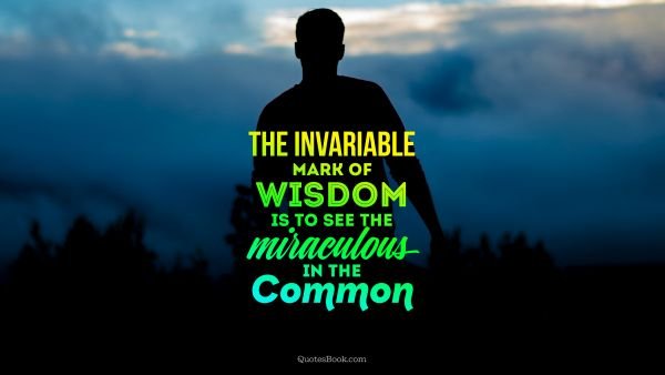 The invariable mark of wisdom is to see the miraculous in the common