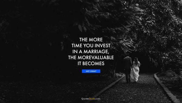 The more time you invest in a marriage, the more valuable it becomes