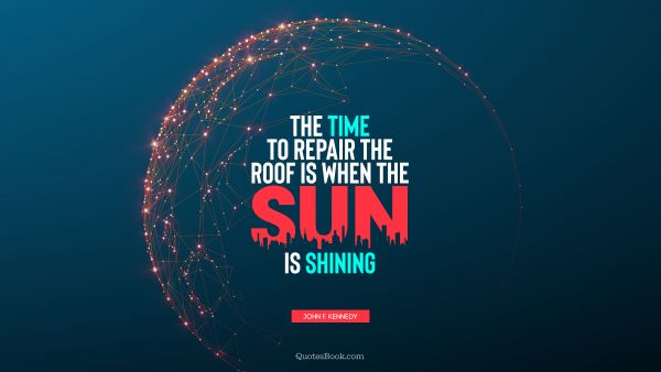Wisdom Quote - The time to repair the roof is when the sun is shining. John F. Kennedy
