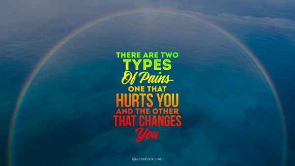 There are two types of pains one that hurts you and the other that changes you