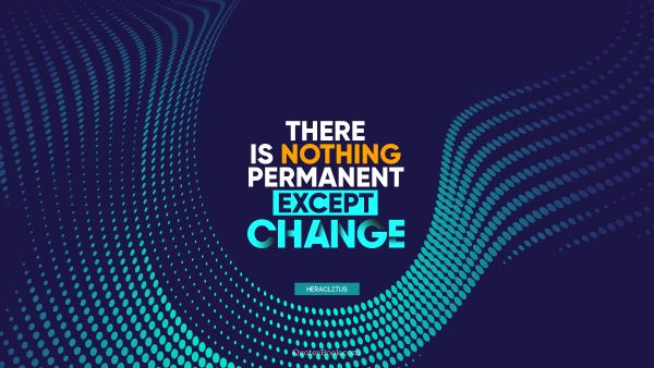 QUOTES BY Quote - There is nothing permanent except change. Heraclitus