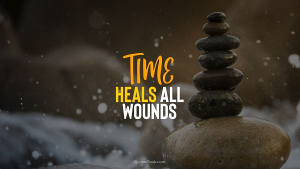 Wisdom Quote - Time heals all wounds. Unknown Authors