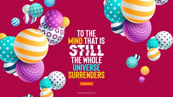 QUOTES BY Quote - To the mind that is still, the whole universe surrenders. Lao Tzu