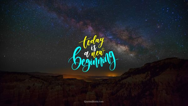 Wisdom Quote - Today is a new beginning. Unknown Authors