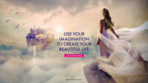 Use your imagination to create your beautiful life