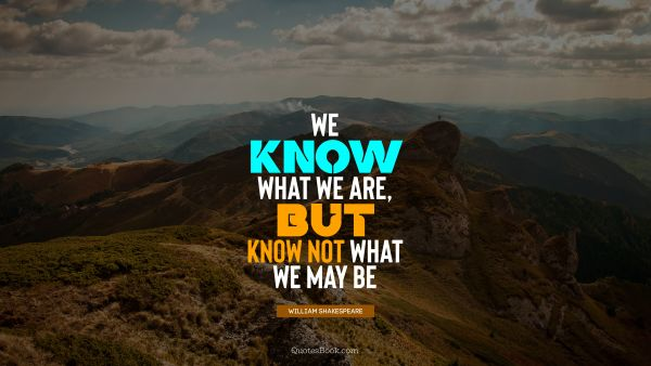 QUOTES BY Quote - We know what we are, but know not what we may be. William Shakespeare