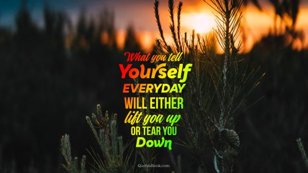 What you tell yourself everyday will either lift you up or tear you down