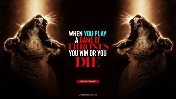 QUOTES BY Quote - When you play a game of thrones you win or you die. George R.R. Martin