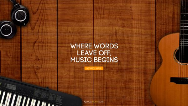 Where words leave off, music begins