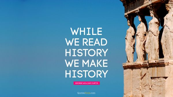 While we read history we make history