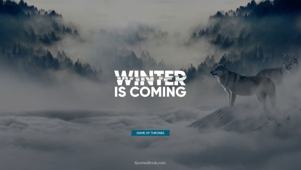 Wisdom Quote - Winter is coming. George R.R. Martin