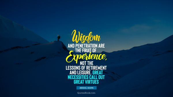 QUOTES BY Quote - Wisdom and penetration are the fruit of experience, not the lessons of retirement and leisure. Great necessities call out great virtues. Abigail Adams