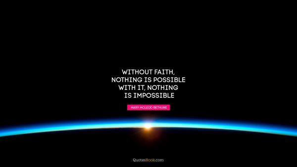 Without faith, nothing is possible. With it, nothing is impossible