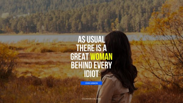 Search Results Quote - As usual there is a great woman behind every idiot. John Lennon