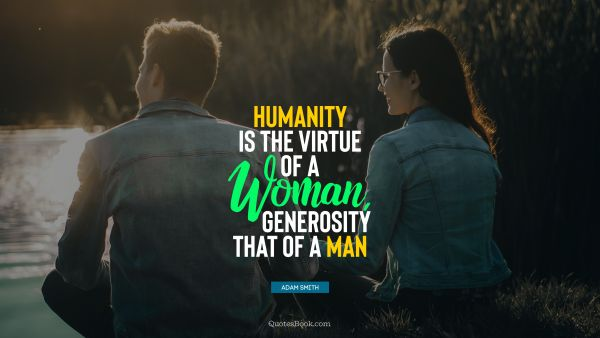 QUOTES BY Quote - Humanity is the virtue of a woman, generosity that of a man. Adam Smith