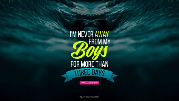 Women Quote - I'm never away from my boys for more than three days. Pamela Anderson