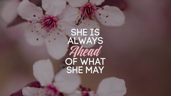 She is always ahead of what she may