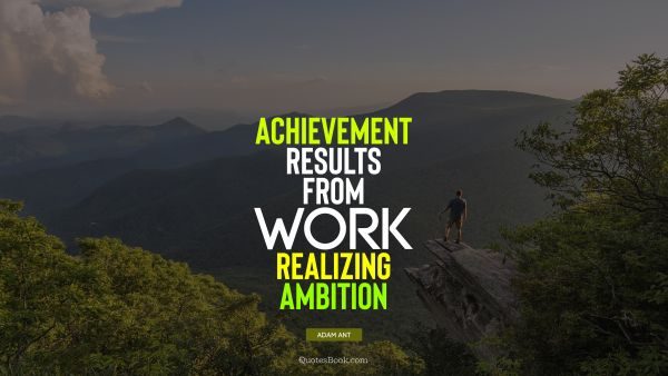 Work Quote - Achievement results from work realizing ambition. Adam Ant