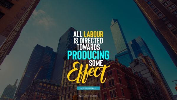 Work Quote - All labour is directed towards producing some effect. Alfred Marshall
