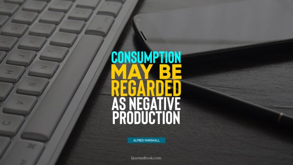 Work Quote - Consumption may be regarded as negative production. Alfred Marshall