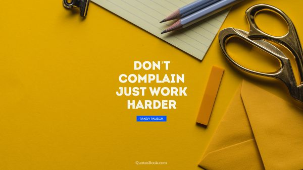 Search Results Quote - Don't complain just work harder. Randy Pausch
